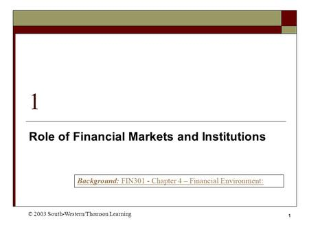1 1 Role of Financial Markets and Institutions © 2003 South-Western/Thomson Learning Background: FIN301 - Chapter 4 – Financial Environment: