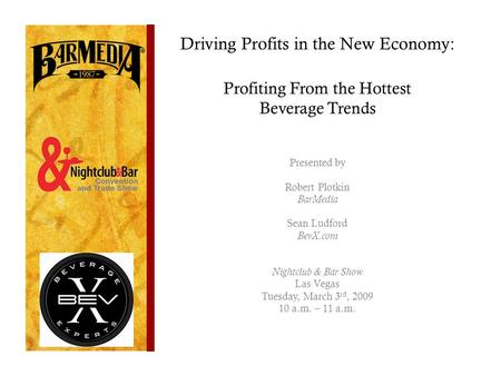 Driving Profits in the New Economy: Profiting From the Hottest Beverage Trends Presented by Robert Plotkin BarMedia Sean Ludford BevX.com Nightclub & Bar.
