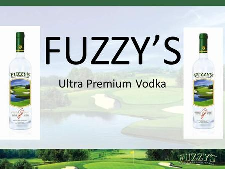 FUZZY'S Ultra Premium Vodka. 3 Fuzzy Vodka -Strengths Strengths  Vodka is the largest and one of fastest growing spirits categories  Fuzzy Zoeller.