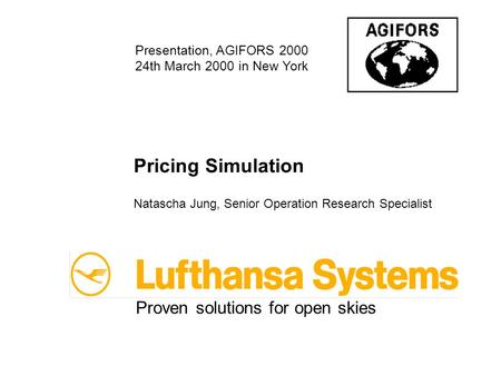 Pricing Simulation Natascha Jung, Senior Operation Research Specialist Proven solutions for open skies Presentation, AGIFORS 2000 24th March 2000 in New.