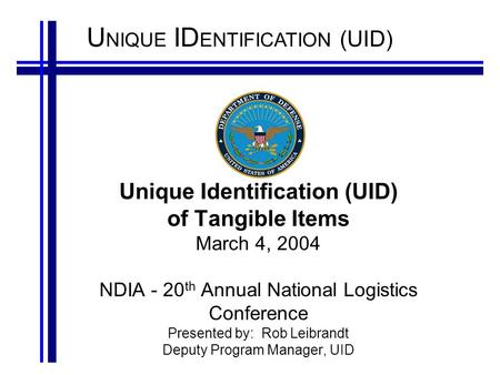 U NIQUE ID ENTIFICATION (UID) Unique Identification (UID) of Tangible Items March 4, 2004 NDIA - 20 th Annual National Logistics Conference Presented by: