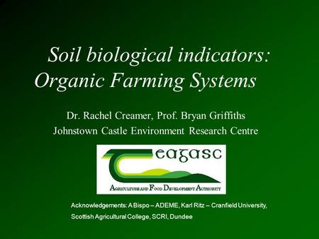 Soil biological indicators: Organic Farming Systems Dr. Rachel Creamer, Prof. Bryan Griffiths Johnstown Castle Environment Research Centre Acknowledgements: