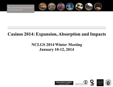 Casinos 2014: Expansion, Absorption and Impacts NCLGS 2014 Winter Meeting January 10-12, 2014 0.