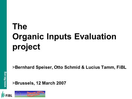Www.fibl.org The Organic Inputs Evaluation project >Bernhard Speiser, Otto Schmid & Lucius Tamm, FiBL >Brussels, 12 March 2007.