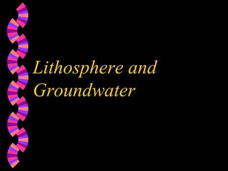 Lithosphere and Groundwater Lithosphere w solid rocky crust of the earth w rocks on the surface are classified in 3 types w igneous-cooled, molten rock,