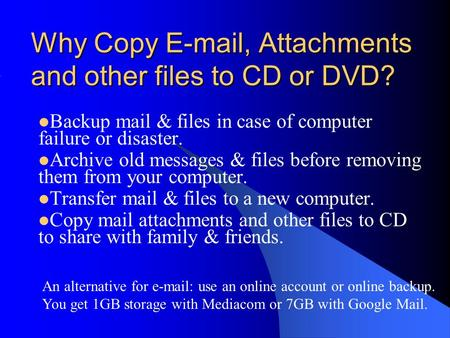 Why Copy E-mail, Attachments and other files to CD or DVD? Backup mail & files in case of computer failure or disaster. Archive old messages & files before.
