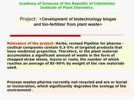 Project: « Development of biotechnology biogas and bio-fertilizer from plant waste » Academy of Sciences of the Republic of Uzbekistan Institute of Plant.