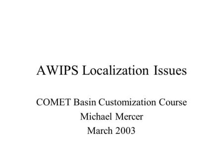 AWIPS Localization Issues COMET Basin Customization Course Michael Mercer March 2003.