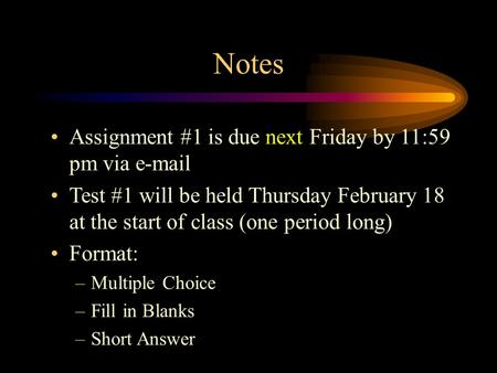 Notes Assignment #1 is due next Friday by 11:59 pm via e-mail Test #1 will be held Thursday February 18 at the start of class (one period long) Format:
