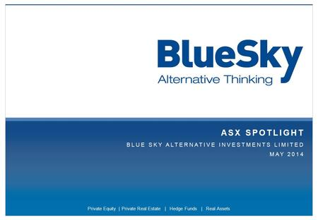 Blueskyfunds.com.au | Page 1 ASX SPOTLIGHT BLUE SKY ALTERNATIVE INVESTMENTS LIMITED MAY 2014 Private Equity | Private Real Estate | Hedge Funds | Real.