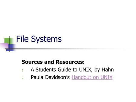 File Systems Sources and Resources: 1. A Students Guide to UNIX, by Hahn 2. Paula Davidson's Handout on UNIXHandout on UNIX.