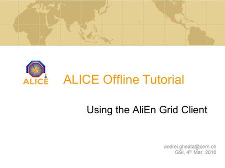 ALICE Offline Tutorial Using the AliEn Grid Client GSI, 4 th Mar. 2010.