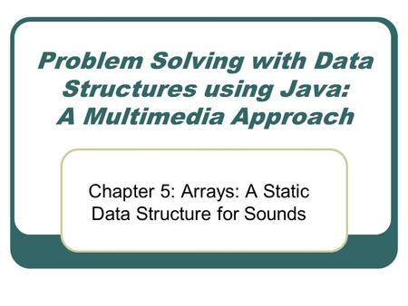 Problem Solving with Data Structures using Java: A Multimedia Approach Chapter 5: Arrays: A Static Data Structure for Sounds.