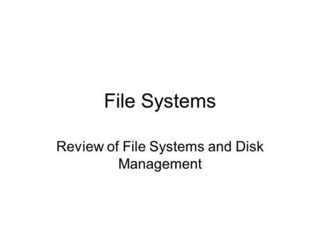 File Systems Review of File Systems and Disk Management.