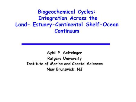 Biogeochemical Cycles: Integration Across the Land- Estuary-Continental Shelf-Ocean Continuum Sybil P. Seitzinger Rutgers University Institute of Marine.