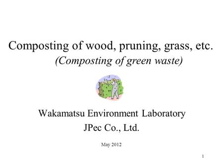 1 Wakamatsu Environment Laboratory JPec Co., Ltd. May 2012 Composting of wood, pruning, grass, etc. (Composting of green waste)