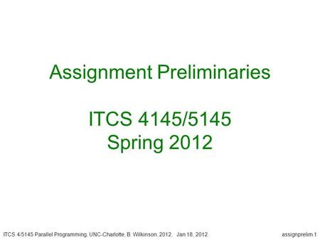 ITCS 4/5145 Parallel Programming, UNC-Charlotte, B. Wilkinson, 2012, Jan 18, 2012assignprelim.1 Assignment Preliminaries ITCS 4145/5145 Spring 2012.