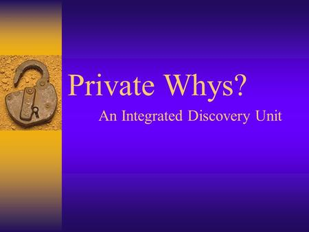 Private Whys? An Integrated Discovery Unit. Private Whys? Cast of Characters  Writers: –Deanna Blackmon, retired teacher, writing specialist –Sandy Hughes,