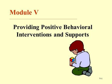 V-1 Module V ______________________________________________________ Providing Positive Behavioral Interventions and Supports.