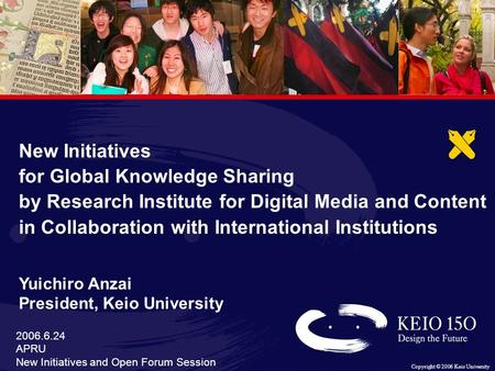 Copyright © 2006 Keio University 1 1 2006.6.24 APRU New Initiatives and Open Forum Session New Initiatives for Global Knowledge Sharing by Research Institute.