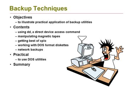 Backup Techniques Objectives –to illustrate practical application of backup utilities Contents –using dd, a direct device access command –manipulating.