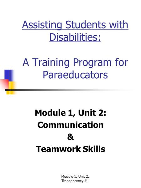 Module 1, Unit 2, Transparency #1 Assisting Students with Disabilities: A Training Program for Paraeducators Module 1, Unit 2: Communication & Teamwork.