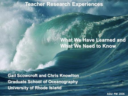 AGU FM 2006 Teacher Research Experiences Gail Scowcroft and Chris Knowlton Graduate School of Oceanography University of Rhode Island What We Have Learned.