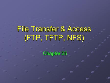 File Transfer & Access (FTP, TFTP, NFS) Chapter 25.