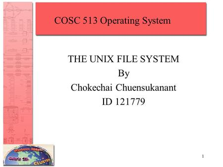 1 THE UNIX FILE SYSTEM By Chokechai Chuensukanant ID 121779 COSC 513 Operating System.