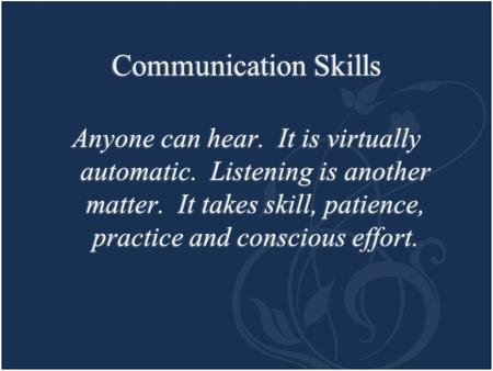 Communication Skills Anyone can hear. It is virtually automatic. Listening is another matter. It takes skill, patience, practice and conscious effort.