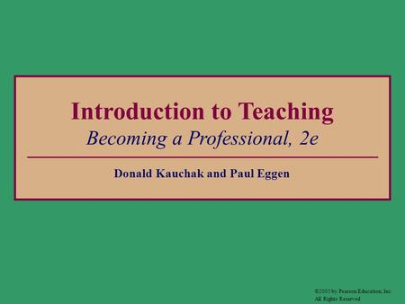Introduction to Teaching Becoming a Professional, 2e Donald Kauchak and Paul Eggen ©2005 by Pearson Education, Inc. All Rights Reserved.