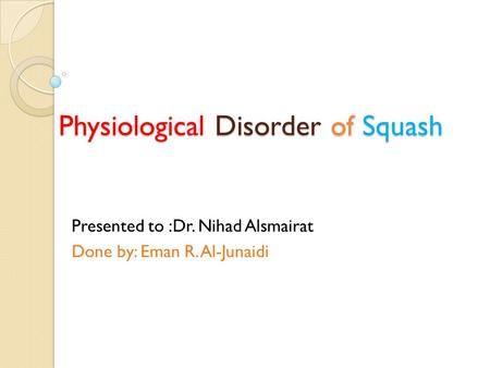 Physiological Disorder of Squash Presented to :Dr. Nihad Alsmairat Done by: Eman R. Al-Junaidi.