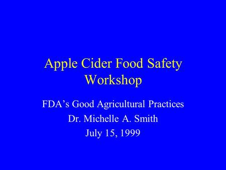 Apple Cider Food Safety Workshop FDA's Good Agricultural Practices Dr. Michelle A. Smith July 15, 1999.