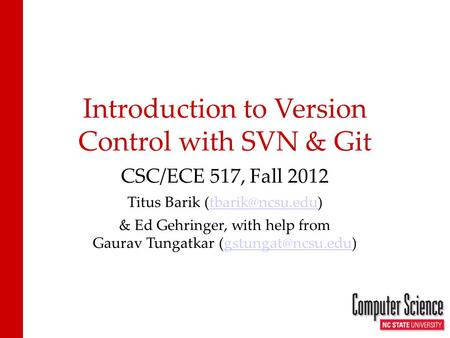 Introduction to Version Control with SVN & Git CSC/ECE 517, Fall 2012 Titus Barik & Ed Gehringer, with help from Gaurav.