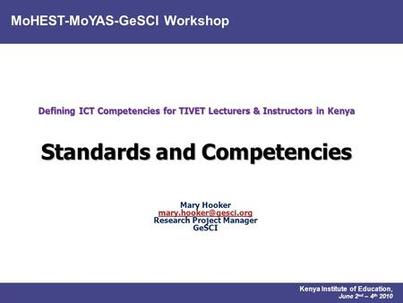 MoHEST-MoYAS-GeSCI Workshop Kenya Institute of Education, June 2 nd – 4 th 2010 Defining ICT Competencies for TIVET Lecturers & Instructors in Kenya Standards.