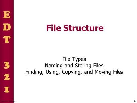 EDT321EDT321 1 Summer Session File Structure File Types Naming and Storing Files Finding, Using, Copying, and Moving Files.