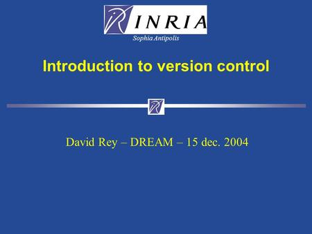 Sophia Antipolis Introduction to version control David Rey – DREAM – 15 dec. 2004.