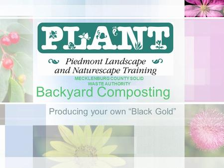 "Backyard Composting Producing your own ""Black Gold"" MECKLENBURG COUNTY SOLID WASTE AUTHORITY."