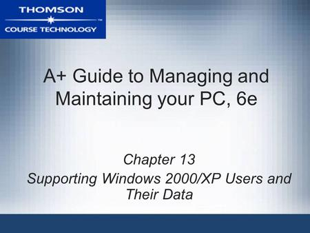 A+ Guide to Managing and Maintaining your PC, 6e Chapter 13 Supporting Windows 2000/XP Users and Their Data.
