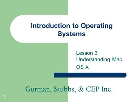 Gorman, Stubbs, & CEP Inc. 1 Introduction to Operating Systems Lesson 3 Understanding Mac OS X.