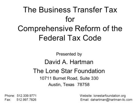 The Business Transfer Tax for Comprehensive Reform of the Federal Tax Code Presented by David A. Hartman The Lone Star Foundation 10711 Burnet Road, Suite.