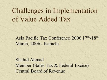 Challenges in Implementation of Value Added Tax Asia Pacific Tax Conference 2006 17 th -18 th March, 2006 - Karachi Shahid Ahmad Member (Sales Tax & Federal.