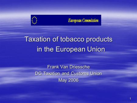 1 Taxation of tobacco products in the European Union Frank Van Driessche DG Taxation and Customs Union May 2006.