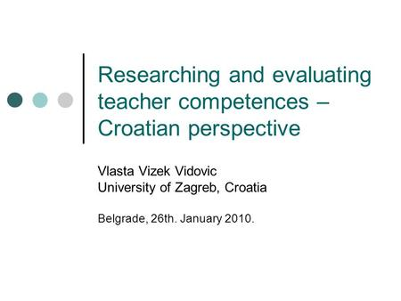 Researching and evaluating teacher competences – Croatian perspective Vlasta Vizek Vidovic University of Zagreb, Croatia Belgrade, 26th. January 2010.