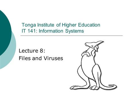 Lecture 8: Files and Viruses Tonga Institute of Higher Education IT 141: Information Systems.