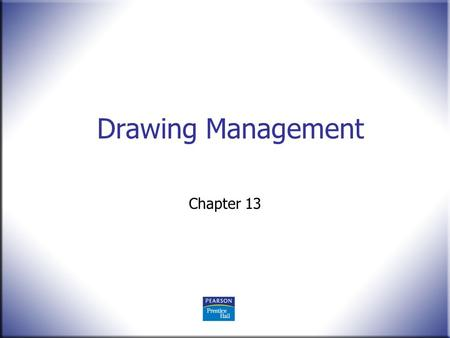 Drawing Management Chapter 13. 2 Technical Drawing 13 th Edition Giesecke, Mitchell, Spencer, Hill Dygdon, Novak, Lockhart © 2009 Pearson Education, Upper.