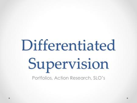 Differentiated Supervision Portfolios, Action Research, SLO's.