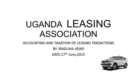 UGANDA LEASING ASSOCIATION ACCOUNTING AND TAXATION OF LEASING TRASACTIONS BY: IRAGUHA ADAD DATE:17 th June,2015.