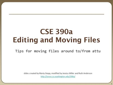 1 CSE 390a Editing and Moving Files Tips for moving files around to/from attu slides created by Marty Stepp, modified by Jessica Miller and Ruth Anderson.