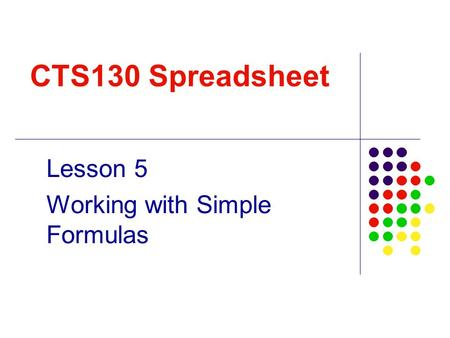 CTS130 Spreadsheet Lesson 5 Working with Simple Formulas.